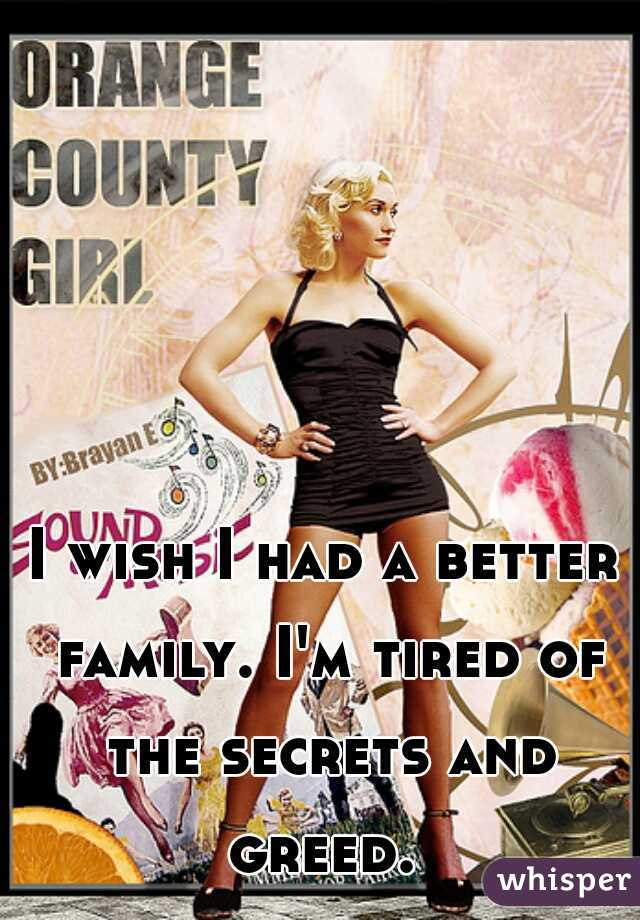 I wish I had a better family. I'm tired of the secrets and greed.