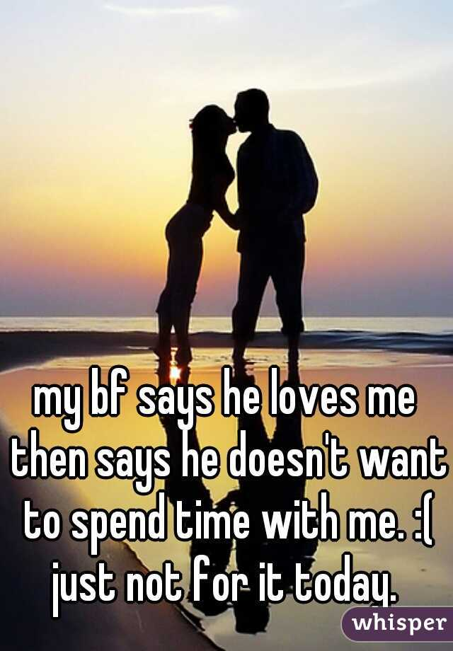 my bf says he loves me then says he doesn't want to spend time with me. :( just not for it today.