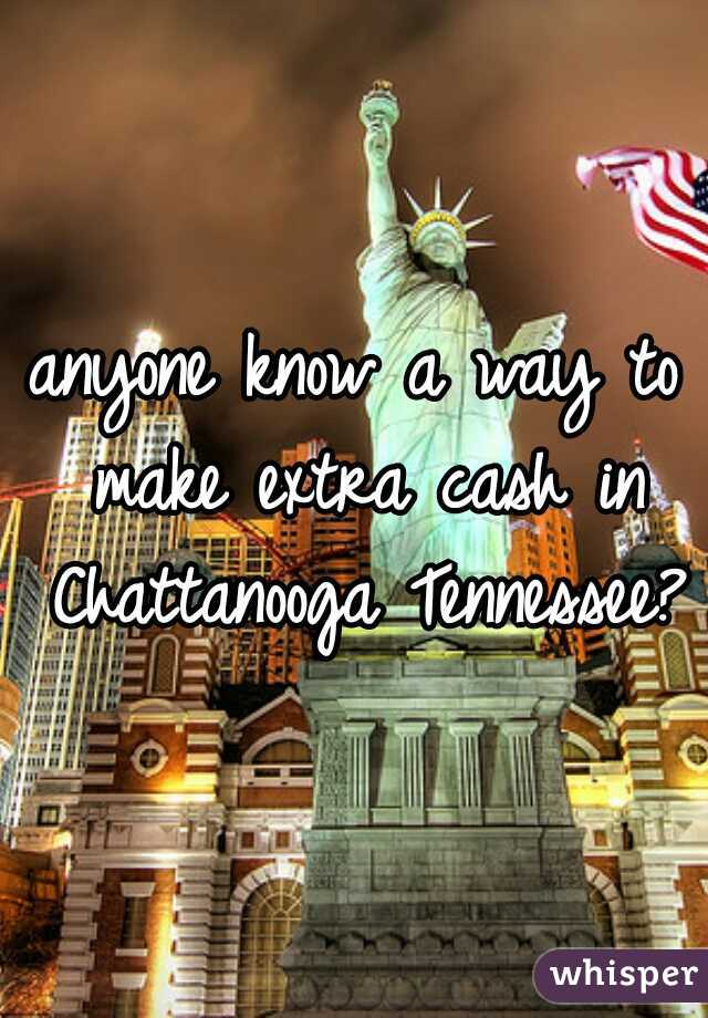 anyone know a way to make extra cash in Chattanooga Tennessee?
