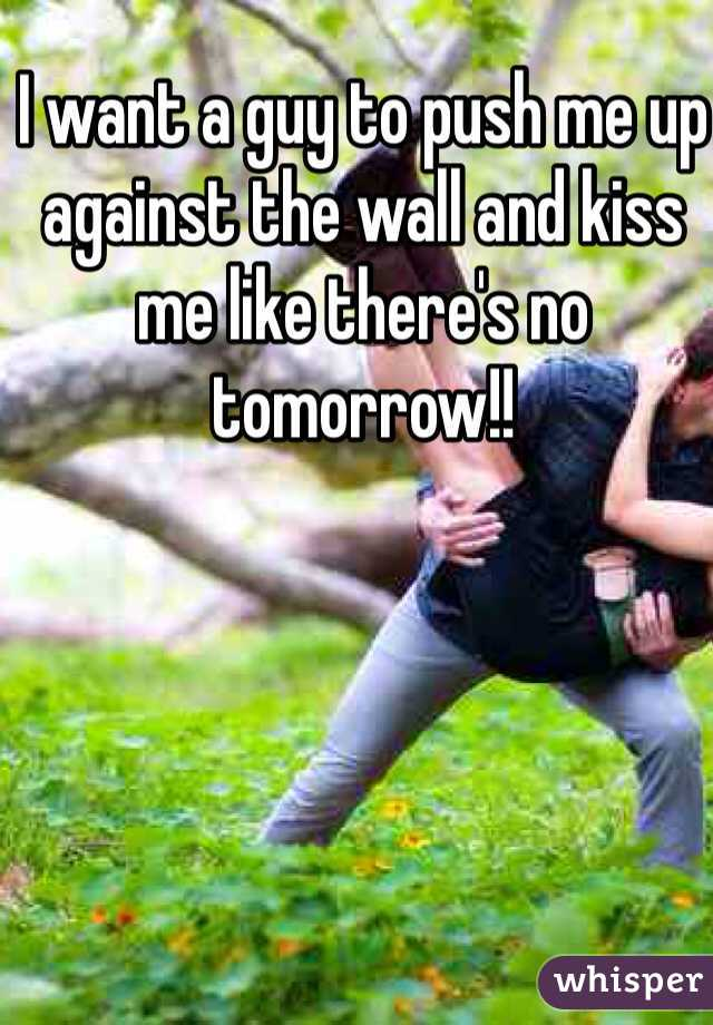 I want a guy to push me up against the wall and kiss me like there's no tomorrow!!