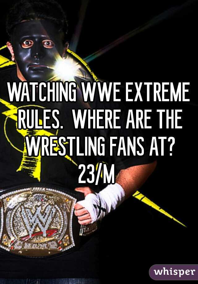 WATCHING WWE EXTREME RULES.  WHERE ARE THE WRESTLING FANS AT? 23/M