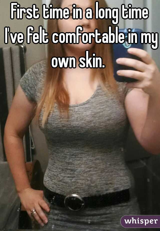 First time in a long time I've felt comfortable in my own skin.