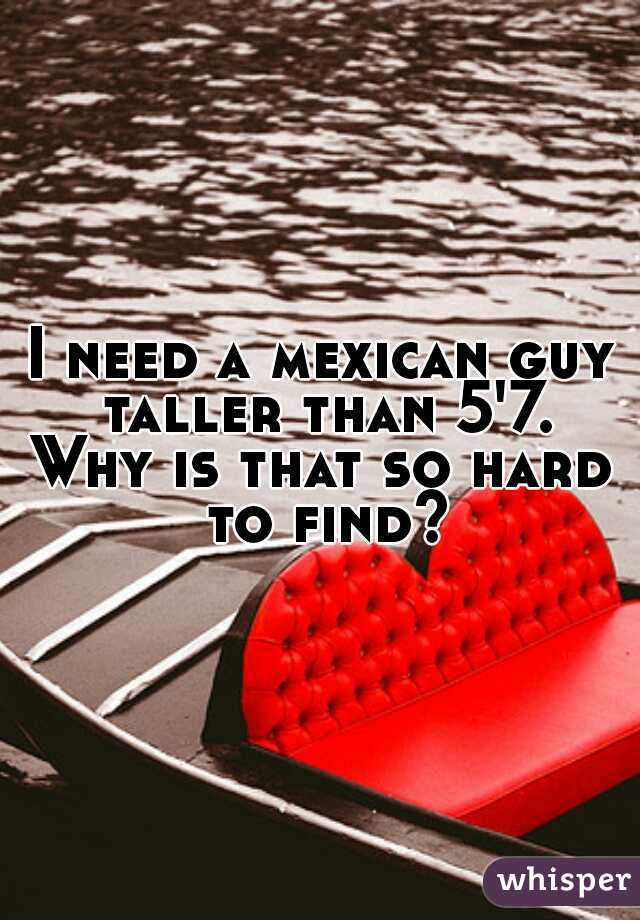 I need a mexican guy taller than 5'7. Why is that so hard to find?