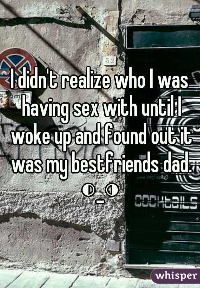 I didn't realize who I was having sex with until I woke up and found out it was my bestfriends dad. ◐_◑