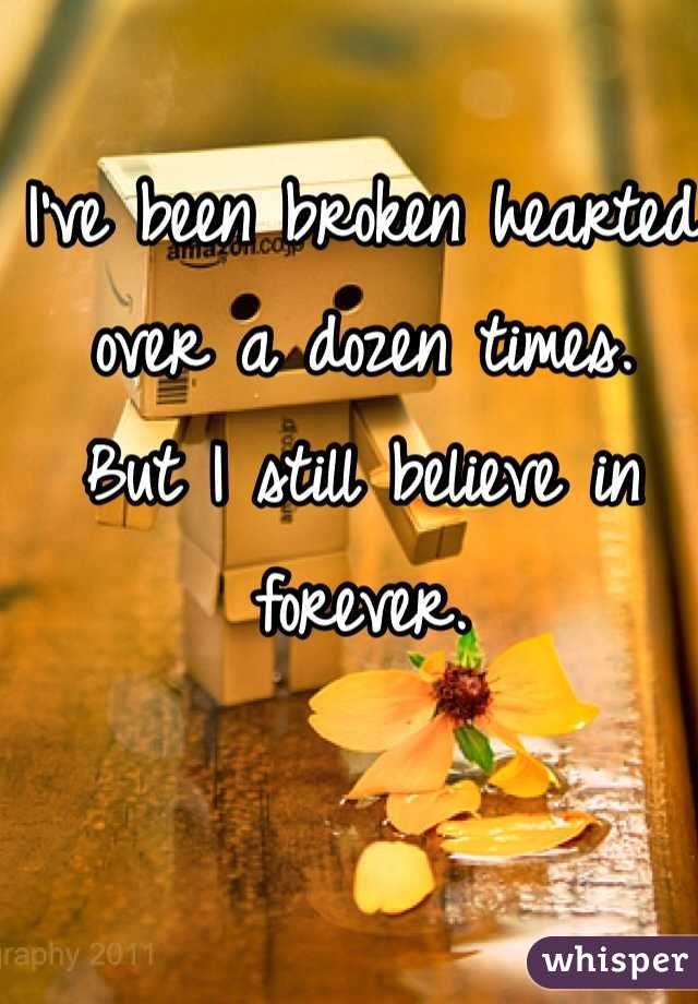 I've been broken hearted over a dozen times.  But I still believe in forever.