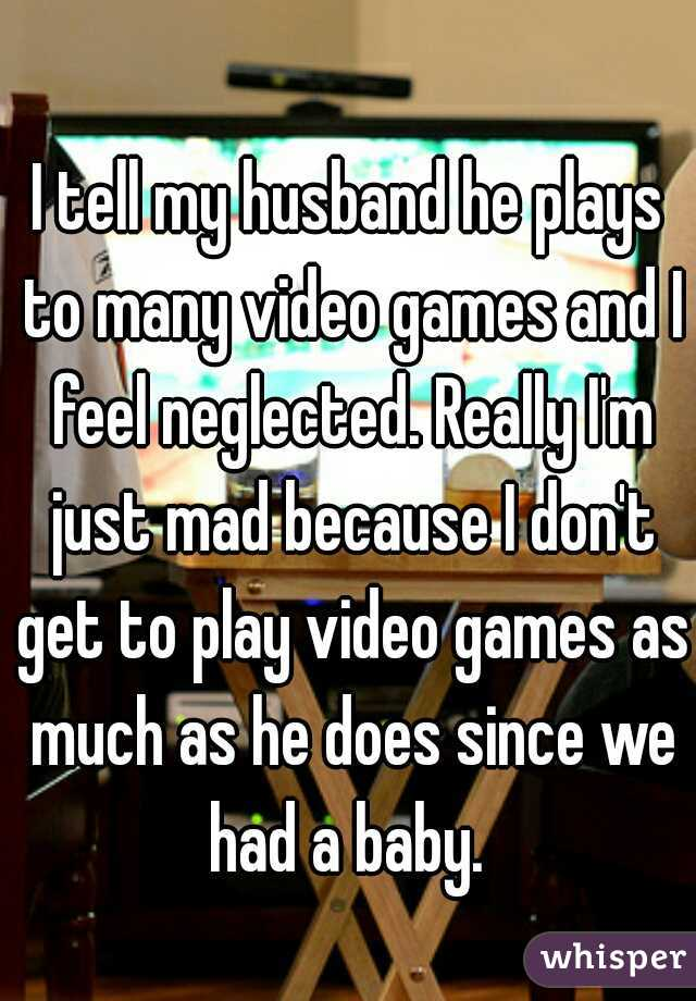 I tell my husband he plays to many video games and I feel neglected. Really I'm just mad because I don't get to play video games as much as he does since we had a baby.