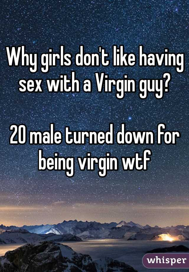 Why girls don't like having sex with a Virgin guy?  20 male turned down for being virgin wtf