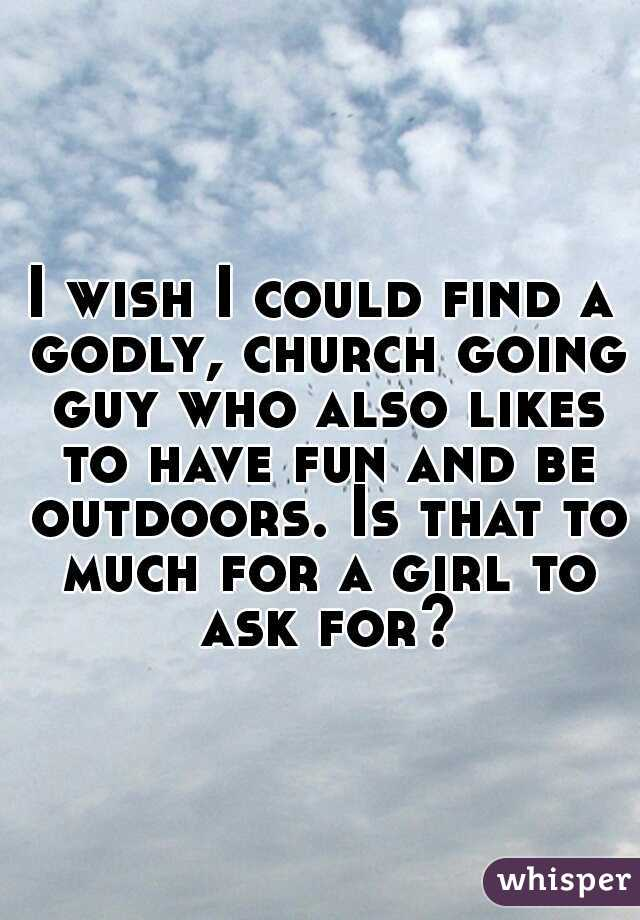 I wish I could find a godly, church going guy who also likes to have fun and be outdoors. Is that to much for a girl to ask for?