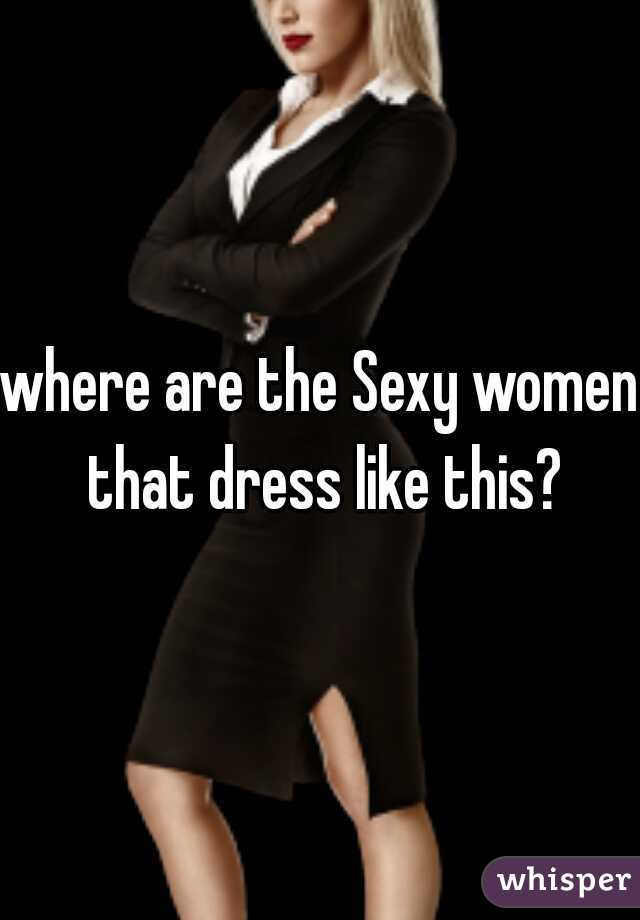 where are the Sexy women that dress like this?