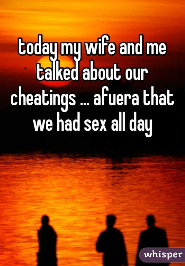 today my wife and me talked about our cheatings ... afuera that we had sex all day