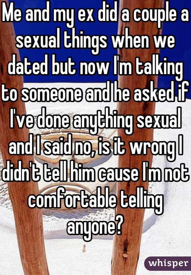 Me and my ex did a couple a sexual things when we dated but now I'm talking to someone and he asked if I've done anything sexual and I said no, is it wrong I didn't tell him cause I'm not comfortable telling anyone?
