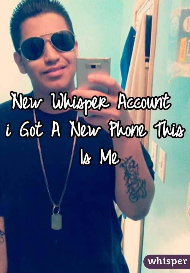 New Whisper Account  i Got A New Phone This Is Me