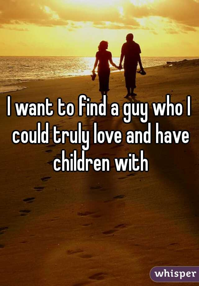 I want to find a guy who I could truly love and have children with