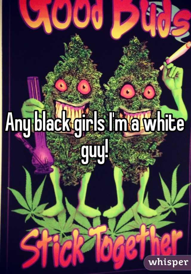 Any black girls I'm a white guy!