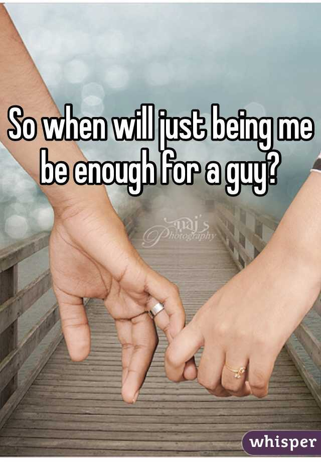 So when will just being me be enough for a guy?