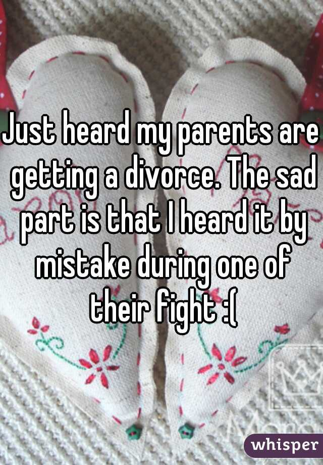 Just heard my parents are getting a divorce. The sad part is that I heard it by mistake during one of their fight :(