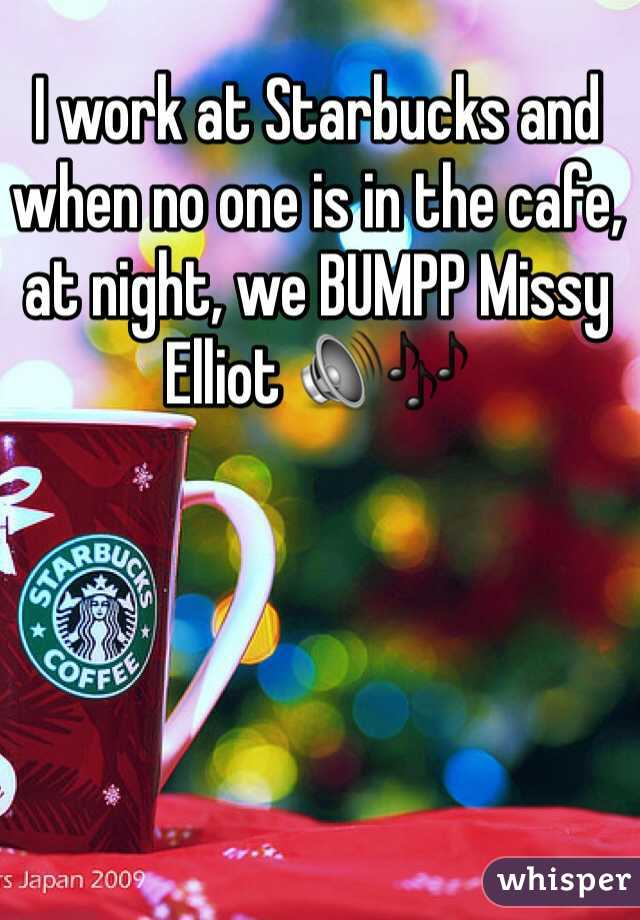 I work at Starbucks and when no one is in the cafe, at night, we BUMPP Missy Elliot 🔊🎶