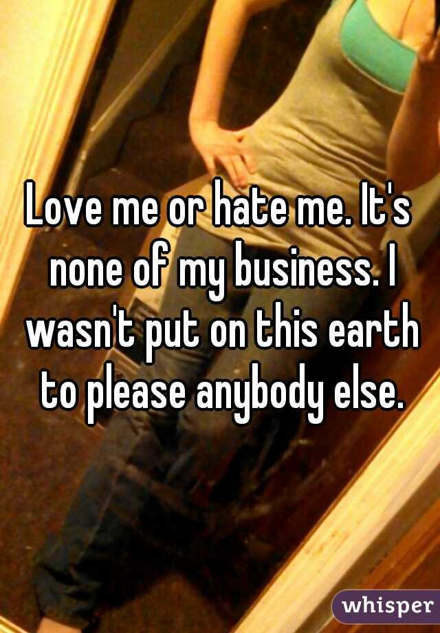 Love me or hate me. It's none of my business. I wasn't put on this earth to please anybody else.