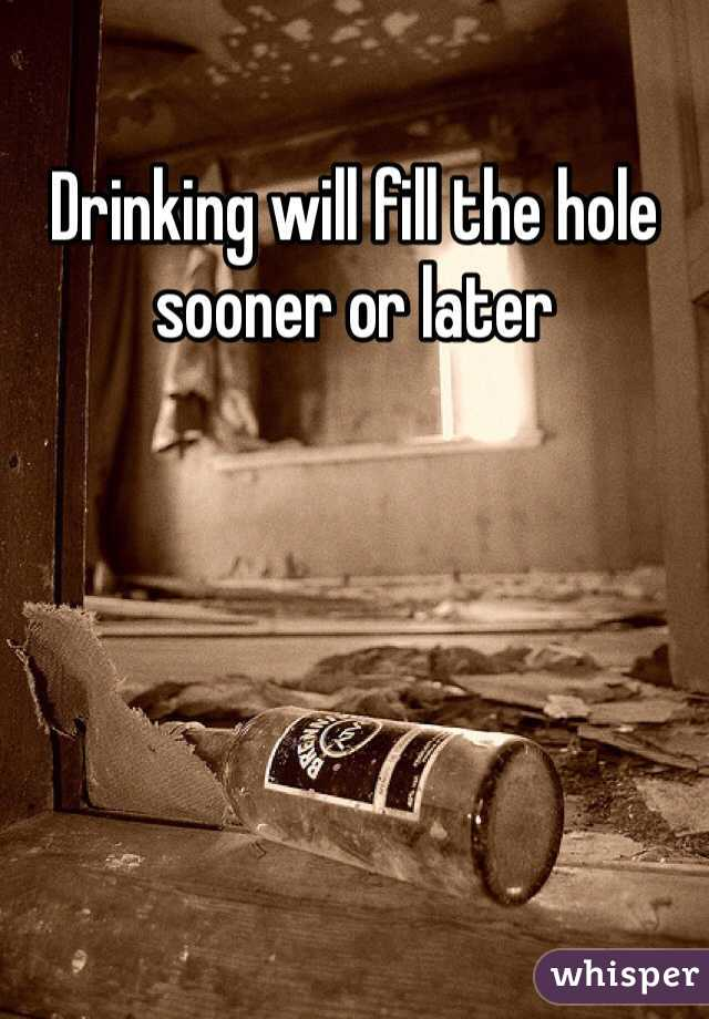 Drinking will fill the hole sooner or later
