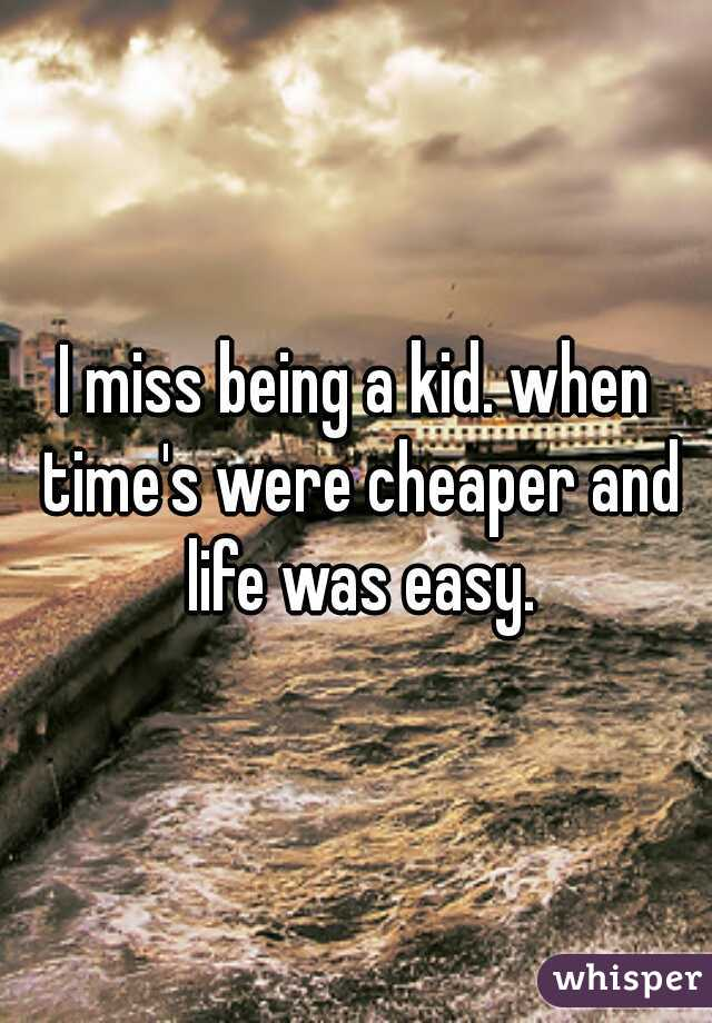 I miss being a kid. when time's were cheaper and life was easy.