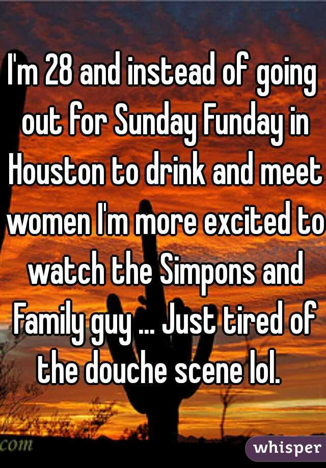 I'm 28 and instead of going out for Sunday Funday in Houston to drink and meet women I'm more excited to watch the Simpons and Family guy ... Just tired of the douche scene lol.