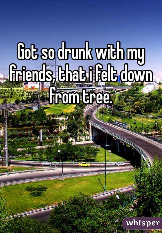 Got so drunk with my friends, that i felt down from tree.