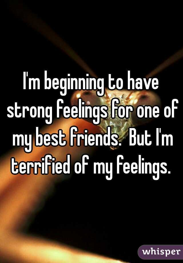 I'm beginning to have strong feelings for one of my best friends.  But I'm terrified of my feelings.