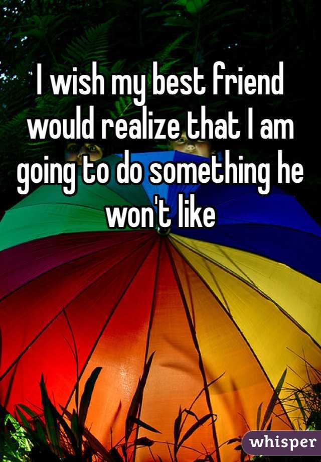 I wish my best friend would realize that I am going to do something he won't like