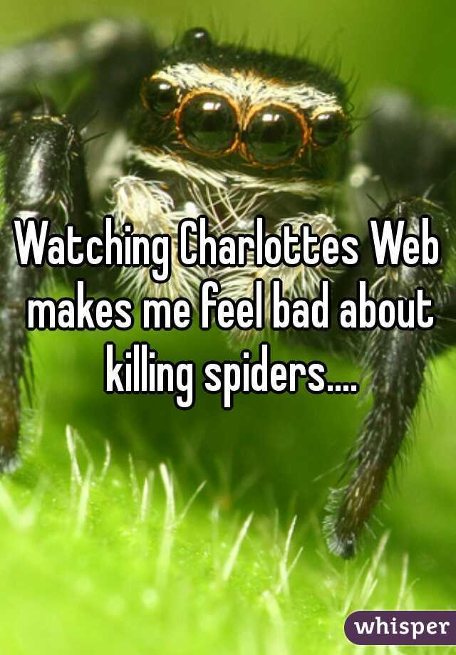 Watching Charlottes Web makes me feel bad about killing spiders....