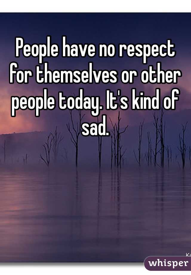 People have no respect for themselves or other people today. It's kind of sad.