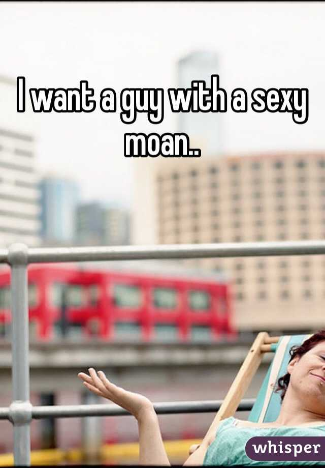 I want a guy with a sexy moan..