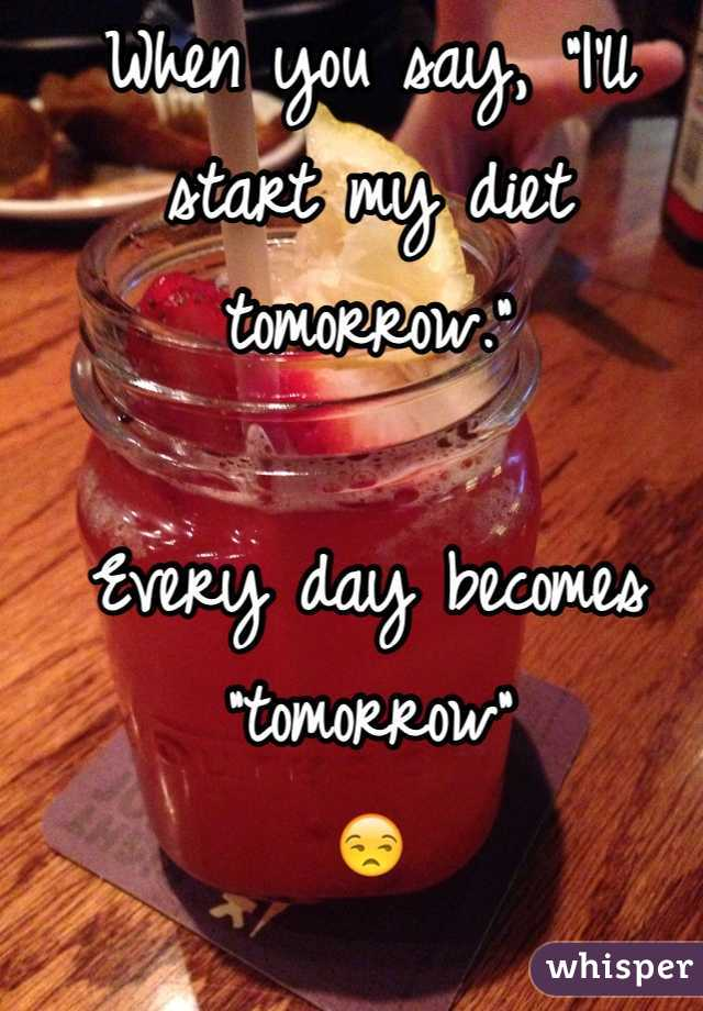 """When you say, """"I'll start my diet tomorrow.""""  Every day becomes """"tomorrow"""" 😒"""