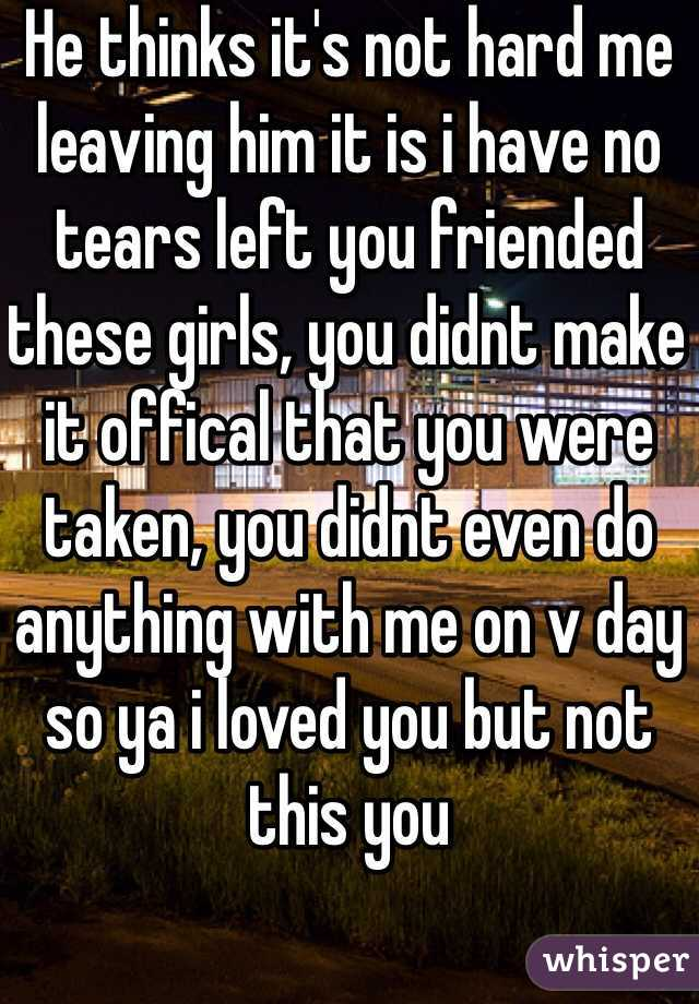 He thinks it's not hard me leaving him it is i have no tears left you friended these girls, you didnt make it offical that you were taken, you didnt even do anything with me on v day so ya i loved you but not this you