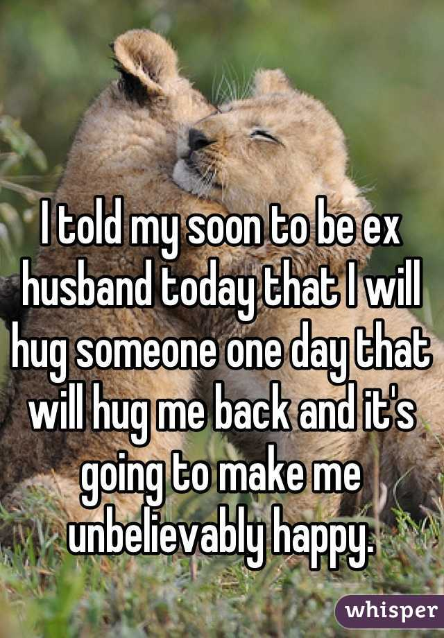 I told my soon to be ex husband today that I will hug someone one day that will hug me back and it's going to make me unbelievably happy.