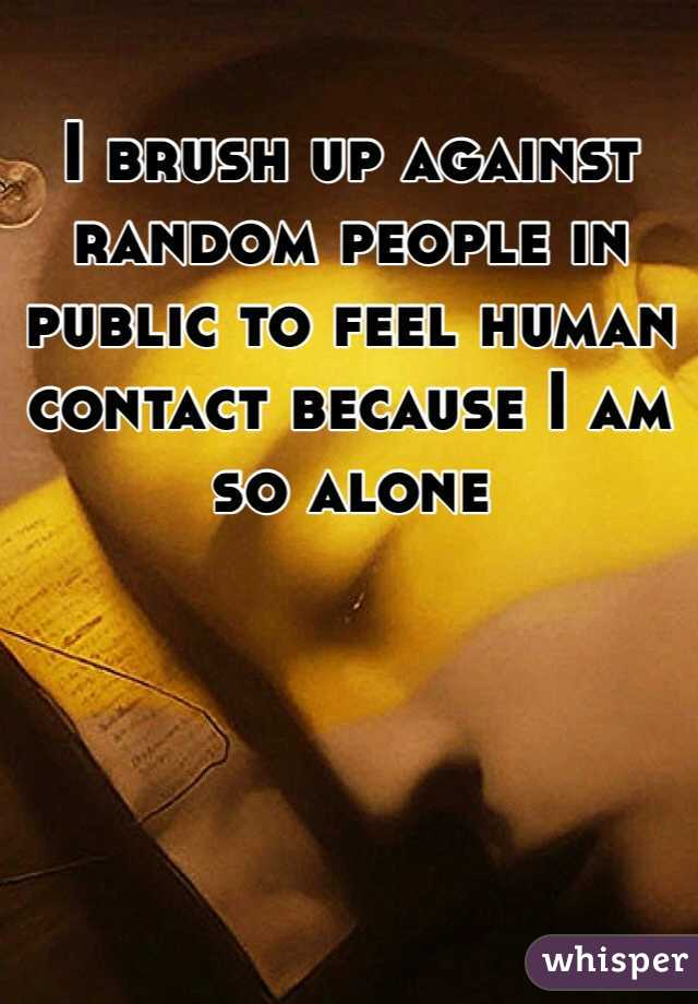 I brush up against random people in public to feel human contact because I am so alone