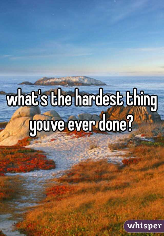 what's the hardest thing youve ever done?