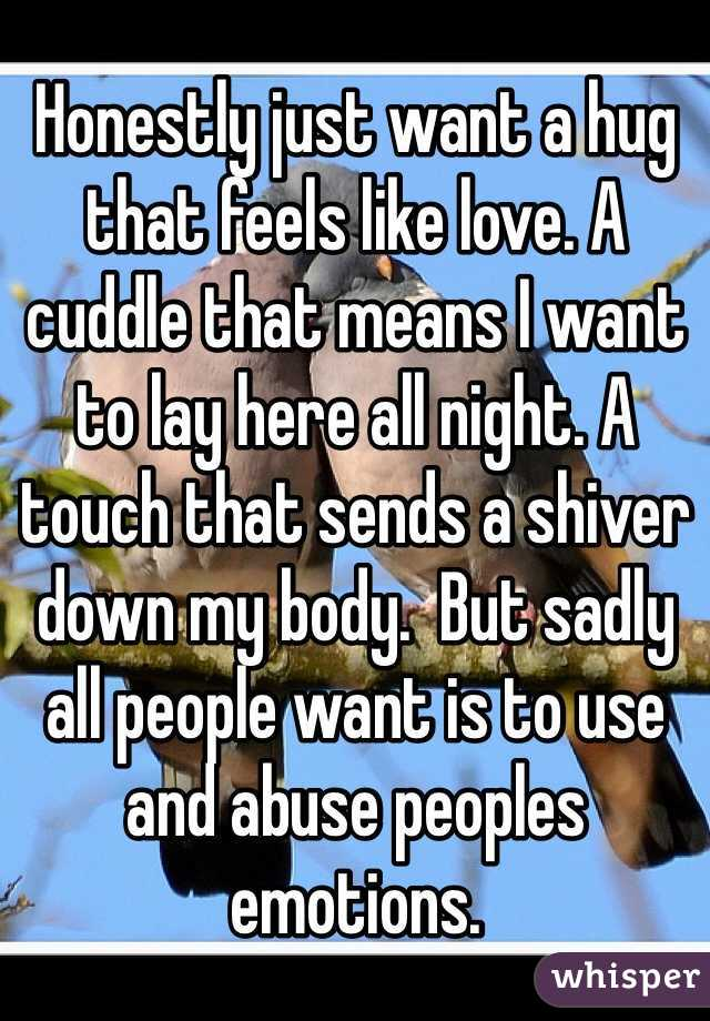 Honestly just want a hug that feels like love. A cuddle that means I want to lay here all night. A touch that sends a shiver down my body.  But sadly all people want is to use and abuse peoples emotions.