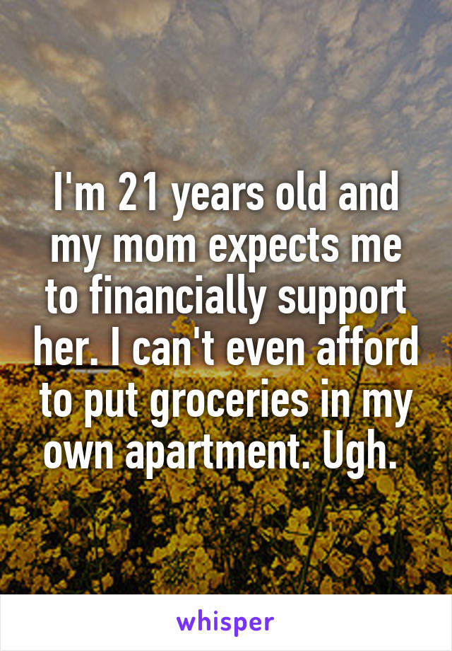 I'm 21 years old and my mom expects me to financially support her. I can't even afford to put groceries in my own apartment. Ugh.