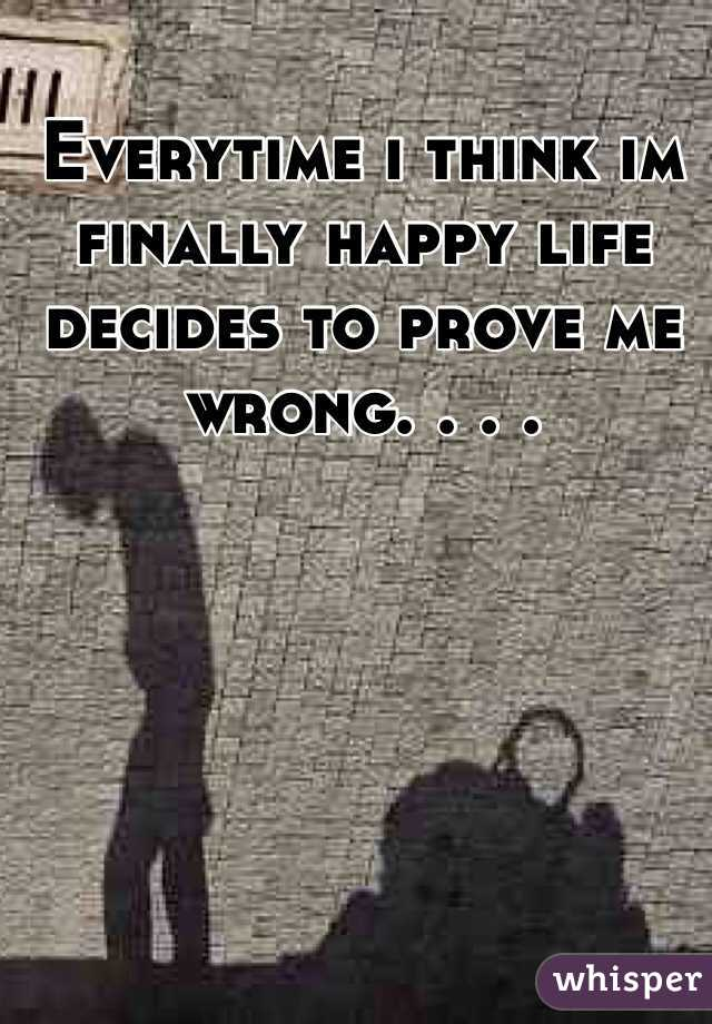 Everytime i think im finally happy life decides to prove me wrong. . . .