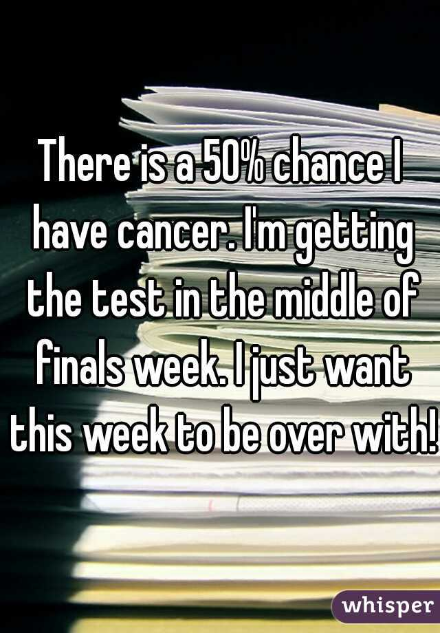 There is a 50% chance I have cancer. I'm getting the test in the middle of finals week. I just want this week to be over with!
