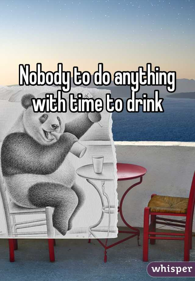 Nobody to do anything with time to drink