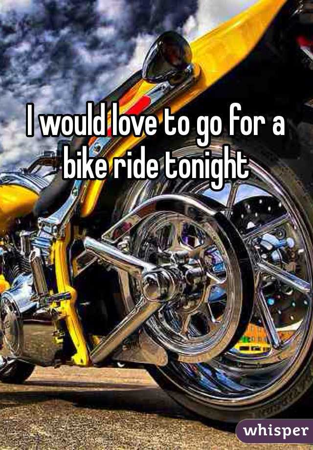 I would love to go for a bike ride tonight
