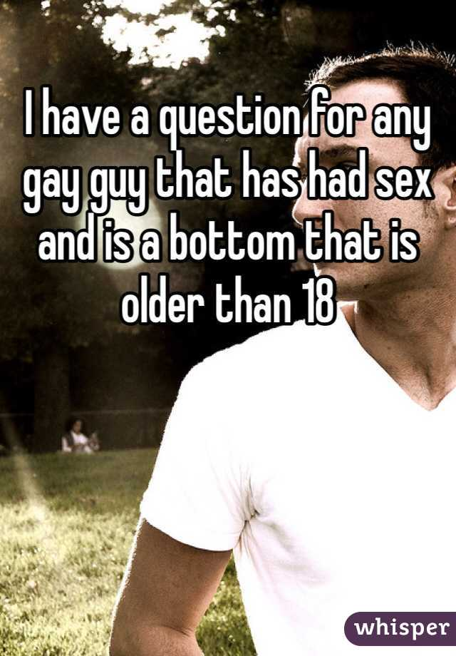I have a question for any gay guy that has had sex and is a bottom that is older than 18