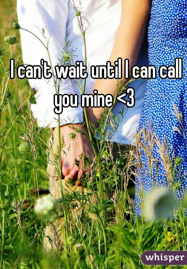 I can't wait until I can call you mine <3