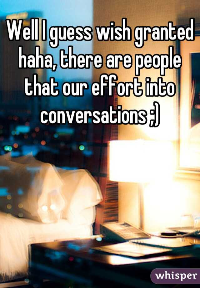 Well I guess wish granted haha, there are people that our effort into conversations ;)