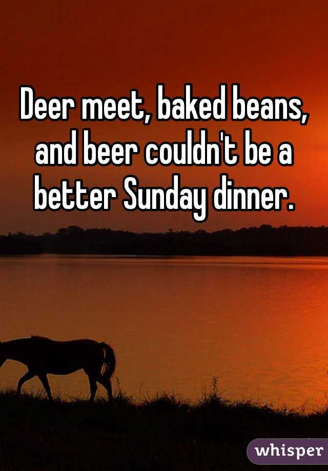 Deer meet, baked beans, and beer couldn't be a better Sunday dinner.