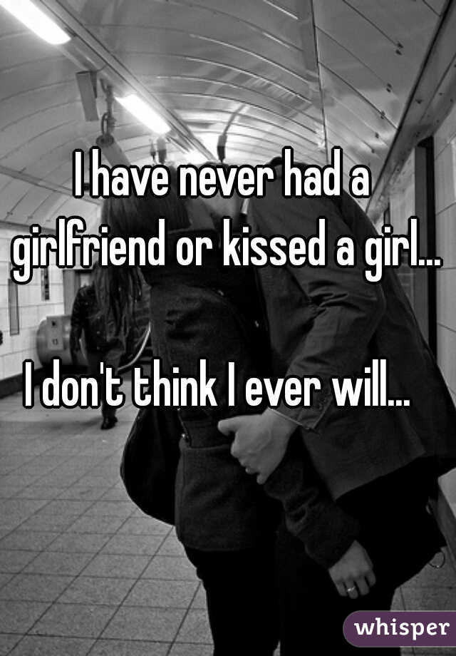 I have never had a girlfriend or kissed a girl...    I don't think I ever will...
