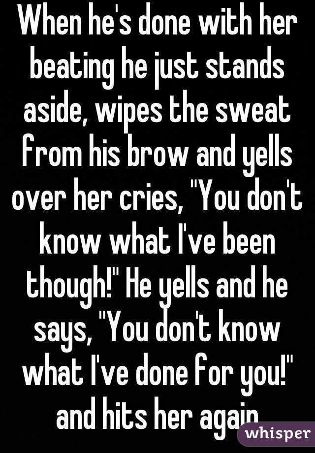 "When he's done with her beating he just stands aside, wipes the sweat from his brow and yells over her cries, ""You don't know what I've been though!"" He yells and he says, ""You don't know what I've done for you!"" and hits her again"