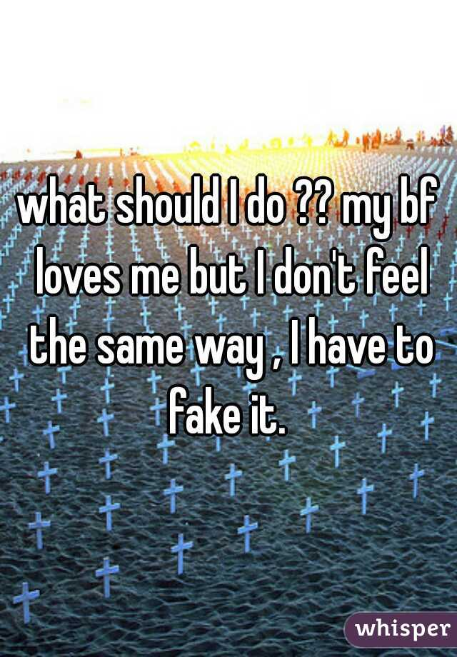 what should I do ?? my bf loves me but I don't feel the same way , I have to fake it.