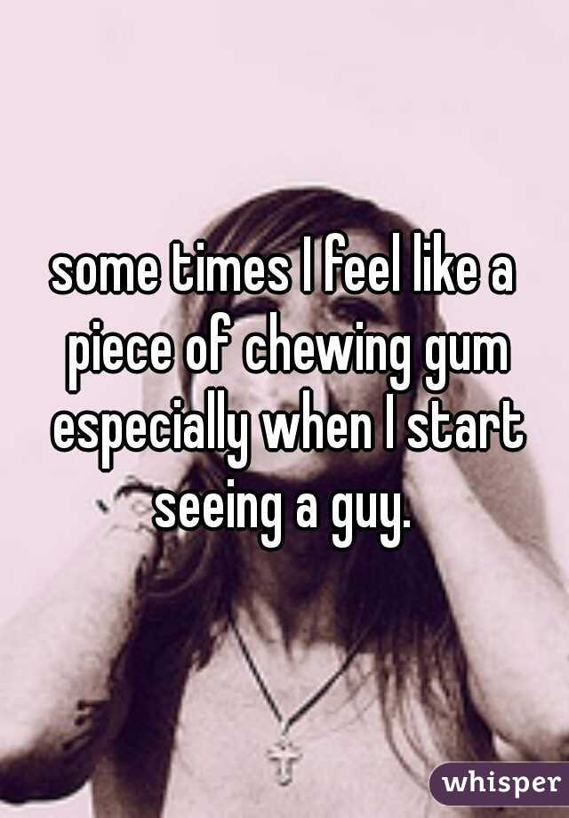 some times I feel like a piece of chewing gum especially when I start seeing a guy.